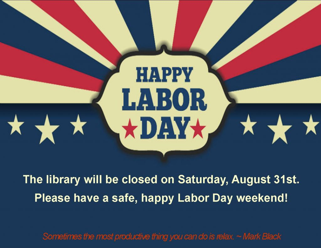 Happy Labor Day.  The library will be closed Saturday, August 31st.